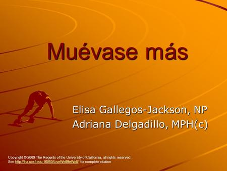 Muévase más Elisa Gallegos-Jackson, NP Adriana Delgadillo, MPH(c) Copyright © 2009 The Regents of the University of California, all rights reserved See.