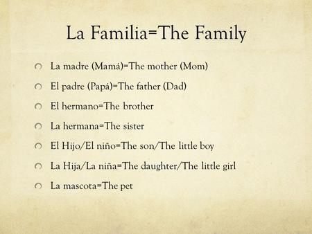 La Familia=The Family La madre (Mamá)=The mother (Mom) El padre (Papá)=The father (Dad) El hermano=The brother La hermana=The sister El Hijo/El niño=The.