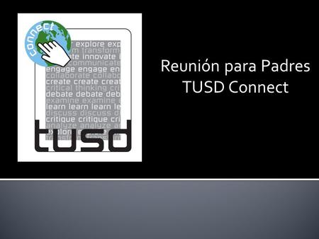 Reunión para Padres TUSD Connect.  iPad  16GB – iPad 4  Internet access monitored while at school and away through remote filtering system  Learning.
