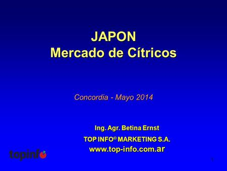 1 JAPON Mercado de Cítricos Ing. Agr. Betina Ernst TOP INFO ® MARKETING S.A. www.top-info.com. ar Concordia - Mayo 2014.