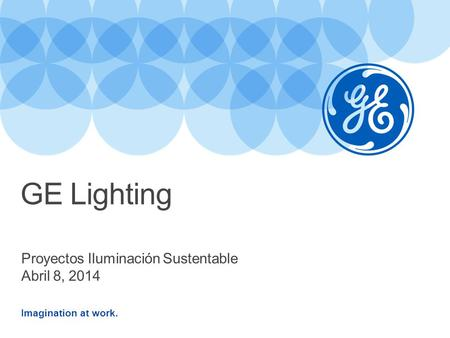 Imagination at work. Proyectos Iluminación Sustentable Abril 8, 2014 GE Lighting.