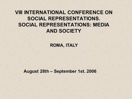 VIII INTERNATIONAL CONFERENCE ON SOCIAL REPRESENTATIONS. SOCIAL REPRESENTATIONS: MEDIA AND SOCIETY ROMA, ITALY August 28th – September 1st. 2006.