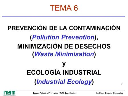 Tema : Pollution Prevention / WM /Ind. Ecology Dr. Omar Romero Hernández 1/1/ TEMA 6 PREVENCIÓN DE LA CONTAMINACIÓN (Pollution Prevention), MINIMIZACIÓN.