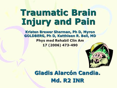 Traumatic Brain Injury and Pain Kristen Brewer Sherman, Ph D, Myron GOLDBERG, Ph D, Katthleen R. Bell, MD Phys med Rehabil Clin Am 17 (2006) 473-490 Gladis.