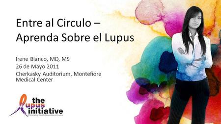 Entre al Circulo – Aprenda Sobre el Lupus Irene Blanco, MD, MS 26 de Mayo 2011 Cherkasky Auditorium, Montefiore Medical Center.