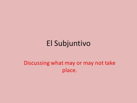 El Subjuntivo Discussing what may or may not take place.