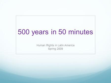500 years in 50 minutes Human Rights in Latin America Spring 2009.