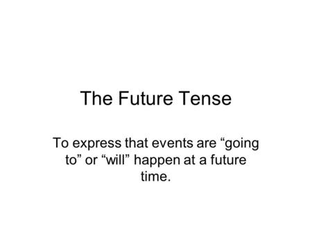 "The Future Tense To express that events are ""going to"" or ""will"" happen at a future time."