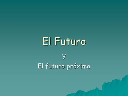 El Futuro Y El futuro próximo. One way we can talk about the future is by using what we call el futuro próximo…  You can use Ir + a + infinitive  Vamos.