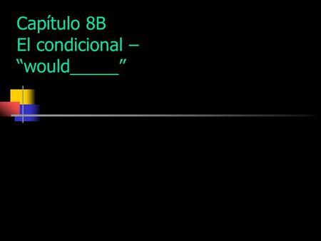 "Capítulo 8B El condicional – ""would_____"" Use the conditional tense to express what would happen."