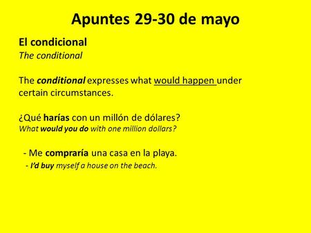 Apuntes 29-30 de mayo El condicional The conditional The conditional expresses what would happen under certain circumstances. ¿Qué harías con un millón.