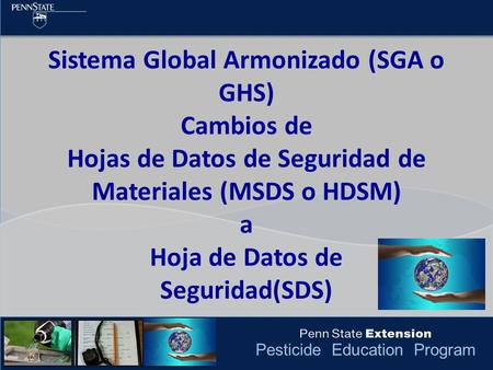 Pesticide Education Program Sistema Global Armonizado (SGA o GHS) Cambios de Hojas de Datos de Seguridad de Materiales (MSDS o HDSM) a Hoja de Datos de.