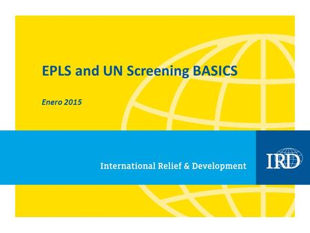 EPLS and UN Screening BASICS Enero 2015. 2 NOTE: The following provides guidance on IRD's EPLS and UN screening process. This is not a policy document.