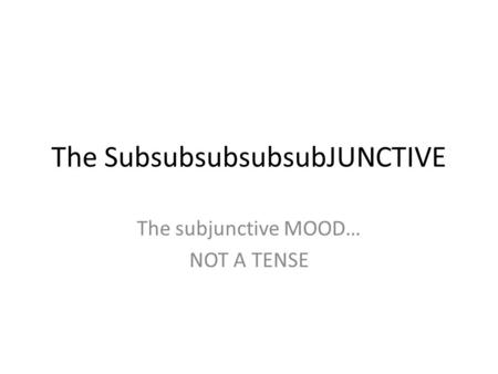 The SubsubsubsubsubJUNCTIVE The subjunctive MOOD… NOT A TENSE.