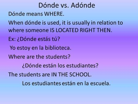 Dónde vs. Adónde Dónde means WHERE. When dónde is used, it is usually in relation to where someone IS LOCATED RIGHT THEN. Ex: ¿Dónde estás tú? Yo estoy.