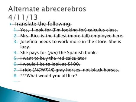  Translate the following: 1.Yes, I look for (I'm looking for) calculus class. 2.Mrs. Rice is the tallest (more tall) employee here. 3.Josefina needs to.