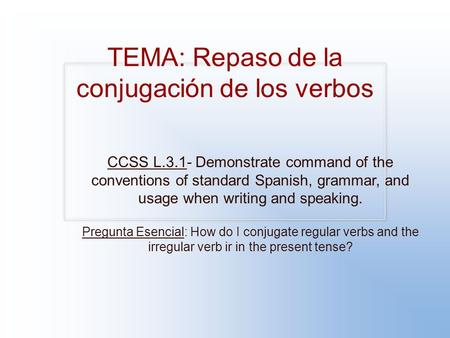 TEMA: Repaso de la conjugación de los verbos CCSS L.3.1- Demonstrate command of the conventions of standard Spanish, grammar, and usage when writing and.