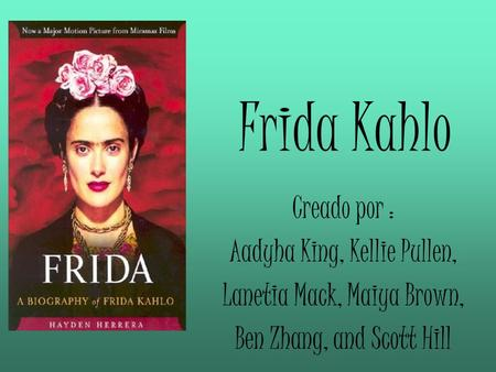 Frida Kahlo Creado por : Aadyha King, Kellie Pullen, Lanetia Mack, Maiya Brown, Ben Zhang, and Scott Hill.