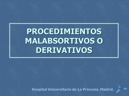 PROCEDIMIENTOS MALABSORTIVOS O DERIVATIVOS Hospital Universitario de La Princesa. Madrid.