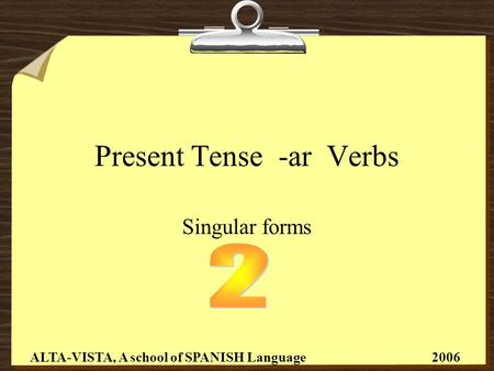 Present Tense -ar Verbs Singular forms ALTA-VISTA, A school of SPANISH Language 2006.