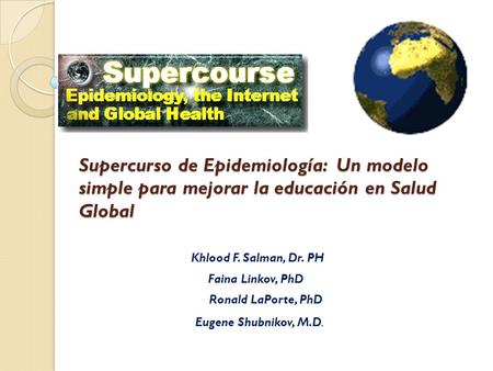 Supercurso de Epidemiología: Un modelo simple para mejorar la educación en Salud Global Khlood F. Salman, Dr. PH Faina Linkov, PhD Ronald LaPorte, PhD.
