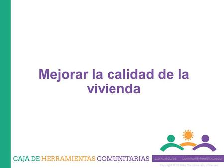 Copyright © 2014 by The University of Kansas Mejorar la calidad de la vivienda.