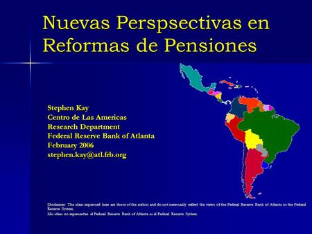Nuevas Perspsectivas en Reformas de Pensiones Stephen Kay Centro de Las Americas Research Department Federal Reserve Bank of Atlanta February 2006