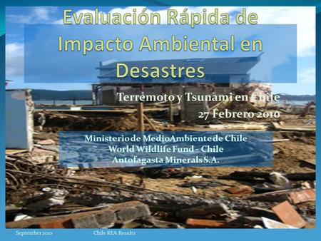 Terremoto y Tsunami en Chile 27 Febrero 2010 Ministerio de MedioAmbiente de Chile World Wildlife Fund - Chile Antofagasta Minerals S.A. September 2010Chile.