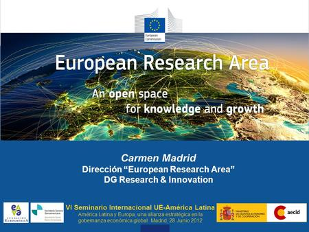 "Why does ERA Need to Flourish Carmen Madrid Dirección ""European Research Area"" DG Research & Innovation VI Seminario Internacional UE-América Latina América."