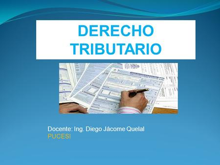 DERECHO TRIBUTARIO Docente: Ing. Diego Jácome Quelal PUCESI.