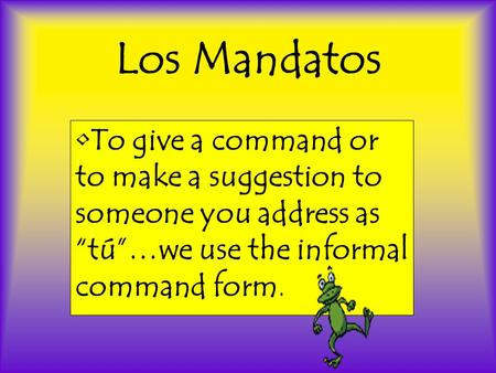 "Los Mandatos To give a command or to make a suggestion to someone you address as ""tú""…we use the informal command form."