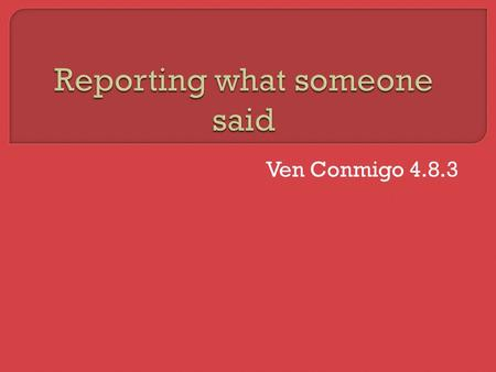 Ven Conmigo 4.8.3. TO FIND OUT WHAT SOMEONE SAID, ASK: TO REPORT WHAT SOMEONE SAID, SAY:  ¿Qué dijo?  ¿Qué te dijeron?  Luis dijo que el sábado era.