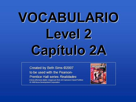 VOCABULARIO Level 2 Capítulo 2A Created by Beth Sims ©2007 Created by Beth Sims ©2007 to be used with the Pearson- to be used with the Pearson- Prentice.