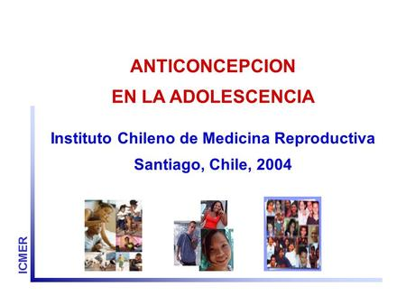 ANTICONCEPCION EN LA ADOLESCENCIA Instituto Chileno de Medicina Reproductiva Santiago, Chile, 2004 ICMER.