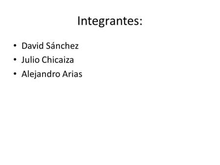 Integrantes: David Sánchez Julio Chicaiza Alejandro Arias.