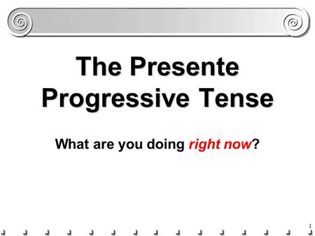 1 The Presente Progressive Tense What are you doing right now?