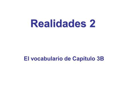 Realidades 2 El vocabulario de Capítulo 3B. To review the vocabulary of Capítulo 3B…