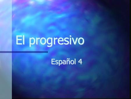 "El progresivo Español 4. El presente del progresivo Action is currently happening Action is currently happening ""-ing"" form of the verb ""-ing"" form of."