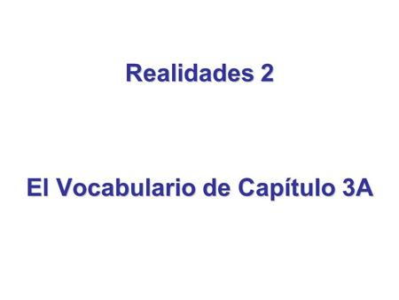 Realidades 2 El Vocabulario de Capítulo 3A. To review the vocabulary of Capítulo 3A…