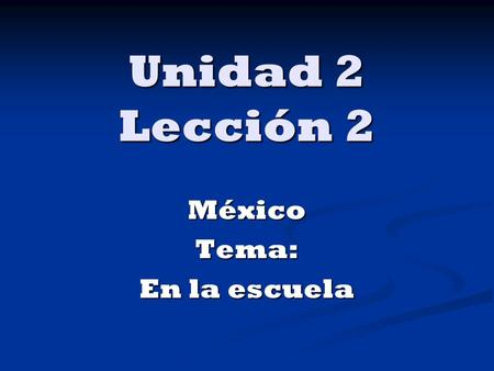 Unidad 2 Lección 2 MéxicoTema: En la escuela. In this lesson you will learn to… Describe classes and classroom objects. Describe classes and classroom.