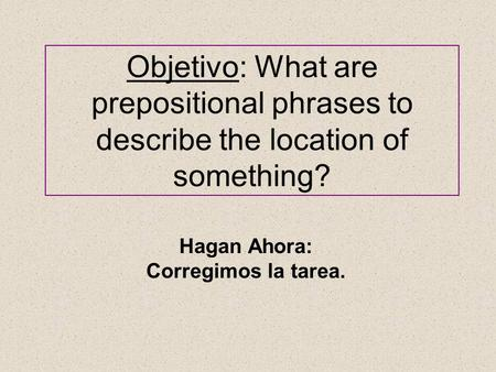 Objetivo: What are prepositional phrases to describe the location of something? Hagan Ahora: Corregimos la tarea.