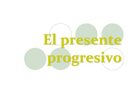 El presente progresivo. Presente Progresivo The present progressive is used to express what is happening RIGHT NOW, in this very MOMENT pasado ahora futuro.