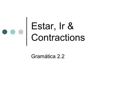 Estar, Ir & Contractions Gramática 2.2. Estar = to be (location & feeling(s) Yo – estoyNosotros – estamos Tú - estásVosotros - estáis Él, ella, - estáEllos,