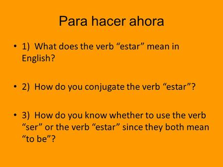 "Para hacer ahora 1) What does the verb ""estar"" mean in English? 2) How do you conjugate the verb ""estar""? 3) How do you know whether to use the verb ""ser"""