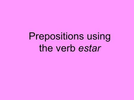 Prepositions using the verb estar. ESTAR – to be yo tú él ella Ud. nosotros(as) vosotros(as) ellos ellas Uds. estoy estás está estamos estáis están.