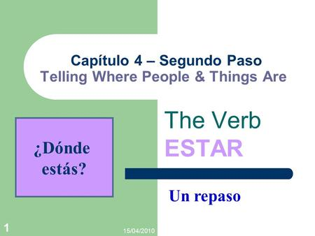 15/04/2010 1 Capítulo 4 – Segundo Paso Telling Where People & Things Are The Verb ESTAR Un repaso ¿Dónde estás?