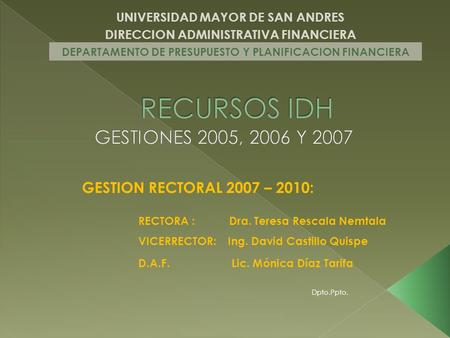 UNIVERSIDAD MAYOR DE SAN ANDRES DIRECCION ADMINISTRATIVA FINANCIERA DEPARTAMENTO DE PRESUPUESTO Y PLANIFICACION FINANCIERA GESTION RECTORAL 2007 – 2010: