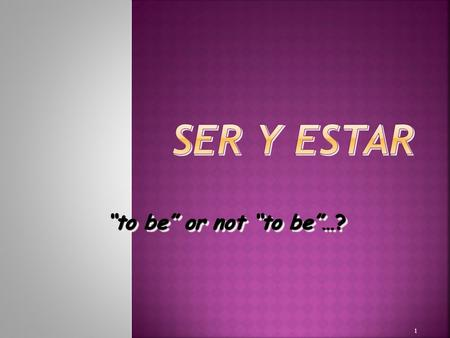 "1 ""to be"" or not ""to be""…?  Both verbs mean ""to be""  Used in very different cases  Irregular conjugations 2."