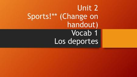 Unit 2 Sports!** (Change on handout) Vocab 1 Los deportes.