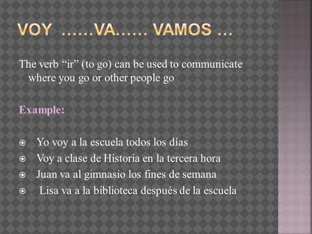 "Voy ……va…… VamoS … The verb ""ir"" (to go) can be used to communicate where you go or other people go Example: Yo voy a la escuela todos los días Voy a."